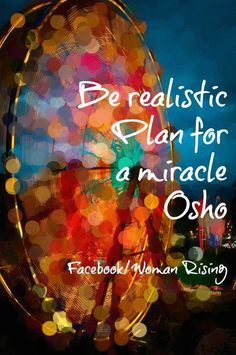 Be realistic - plan for a miracle ~ Osho Via Secret Society of Happy People. #quotes #motivation #inspiration