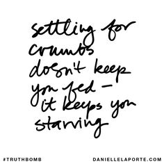 Settling for crumbs doesn't keep you fed - it keeps you starving. Subscribe: DanielleLaPorte.com #Truthbomb #Words #Quotes