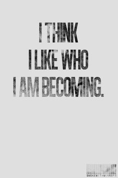 i think i like who i am becoming, words, quotes