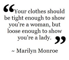 """""""Your clothes should be tight enough to show you're a woman, but loose enough to show you're a lady."""" -Marilyn Monroe"""