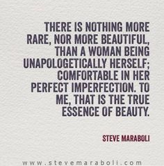 There is nothing more rare, nor more beautiful, than a woman being unapologetically herself; comfortable in her perfect imperfection. To me, that is the true essence of beauty. - Steve Maraboli