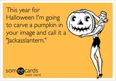 Funny Halloween Ecard: This year for Halloween I'm going to carve a pumpkin in your image and call it a 'Jackasslantern.'