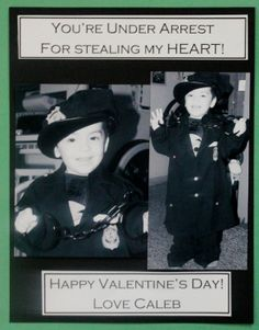 Cute picture idea for Valentine's Day. Have a child's size police costume and plastic hand cuffs. Take child's picture wearing the costume. Turn picture to B & W, and print up. (This sample shows pictures printed up 5 x 7. Place on black card stock using double sided tape. Print up the words on white card stock and add to the top and bottom. Can't wait to share with my daycare parents. :)