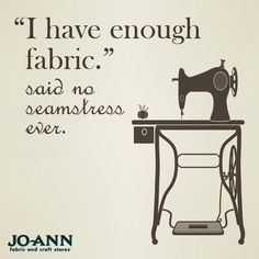 """""""I have enough fabric."""" - said no seamstress ever.   Sewing Quote #sew #sewing"""