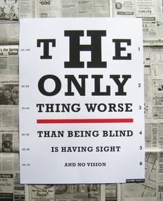 The only thing worse than being blind is having sight, but no vision.