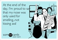 At the end of the day, I'm proud to say that my nose was only used for smelling...not kissing ass!