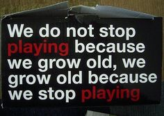 laugh growingup, play hard, stay young, young at heart, growing up, getting older, motto, true stories, design quotes
