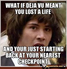 What if deja vu meant you lost a life / and your just starting back at your nearest checkpoint