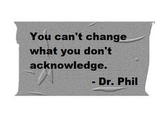 You can't change what you don't acknowledge - Dr Phil