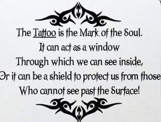The TATTOO is the mark of the Soul.     It can act as a window  Through which we can see inside,  Or it can be a shield to protect us from those   Who cannot see past the Surface