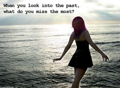 When you look into the past, what do you miss the most?