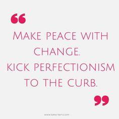 Kick Perfectionism | Make Peace with Change | Blog Post | TakeTen Coaching