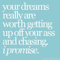 get off your ass and chase your dreams!