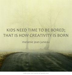 Kids need to be bored; that is how creativity is born - Melanie Jean Juneau ≈≈