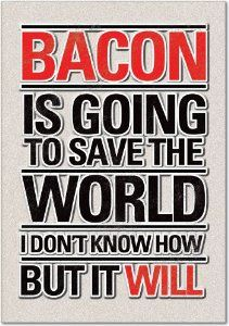 Bacon is going to save the world, I don't know how but it will
