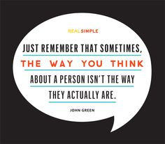 """""""Just remember that sometimes, the way you think about a person isn't the way they actually are.""""  —John Green"""