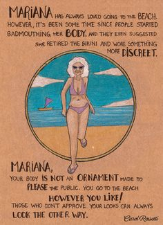 Mariana has always loved going to the beach; however, it's been some time since people started badmouthing her body, and they even suggested she retired the bikini and wore something more discreet. Mariana, your body is not an ornament made to please the public. You go to the beach however you like!... [click on this image to find a series of clips that can be used as a platform for opening a discussion about ageism and stereotypes about the elderly] Artist: Carol Rossetti