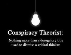 Conspiracy Theorist- a derogatory title to prevent critical thinking .