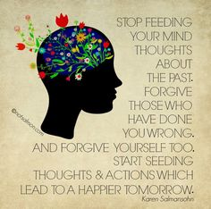 Stop feeding your mind thoughts about the past.  Forgive those who have done you wrong.  And forgive yourself too.  Start seeding thoughts and Actions which lead to a happier tomorrow.