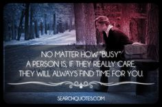 No matter how busy a person is, if they really care, they will always find time for you.