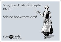 Sure, I can finish this chapter later... said no bookworm ever!