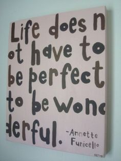 Life is never perfect and that's what's wonderful about it... We always have something to keep us going. New excitements, goals, relationships, and FOOD! xo