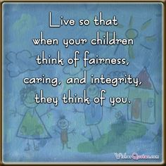 Live so that when your children think of fairness, caring, and integrity, they think of you.