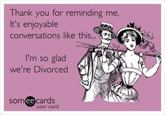 Thank you for reminding me, It's enjoyable conversations like this... I'm so glad we're Divorced.