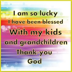 Thank you God for blessing me with my children and grandchildren