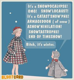 Snowpocalypse. More funny free online cards for kind of mean, self absorbed, drunks. Bluntcard.com
