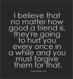 I believe that no matter how good a friend is, they`re going to hurt you every once in a while and you must forgive them for that.