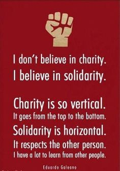 I don't believe in charity. I believe in solidarity. Charity is so vertical. It goes from the top to the bottom. Solidarity is horizontal. It respects the other person. I have a lot to learn from other persons.  Quote by Eduardo Galeano Thoughts, Social Justice Quotes, Politics, Inspiration, Eduardo Galeano, Wisdom, Poetry Center, Charity, Solidarity Forever