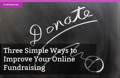 Three Simple Ways to Improve Your Online Fundraising - Especially helpful to those of you who have websites set up for fundraising-