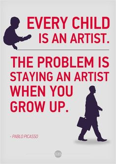"""""""Every child is an artist. The problem is staying an artist when you grow up."""" ~ Pablo Picasso"""