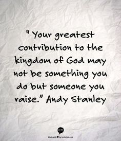 Your greatest contribution to the kingdom of God may not be something you do but someone you raise - Andy Stanley