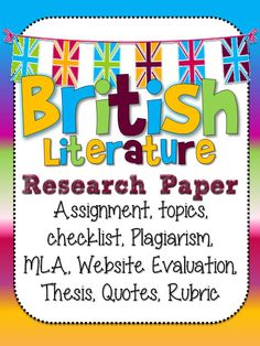 British Literature Research Paper:  Handouts for:Assignment timeline with blanks for you to fill in due dates Website Evaluation, Quote Selection / Analysis, MLA Formatting, Plagiarism, Thesis development worksheet and How to write a thesis, 4 page rubric
