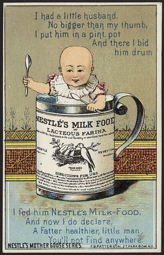 I had a little husband no bigger than my thumb, I put him in a pint pot and there I bid him drum, I fed him Nestlé's Milk Food and now I do declare, a fatter healthier, little man, you'll not find anywhere. Nestlé's Mother Goose series.  [front] by Boston Public Library, via Flickr