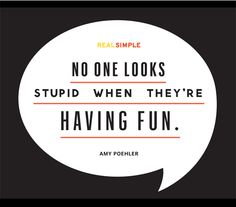 """""""No one looks stupid when they're having fun."""" —Amy Poehler"""