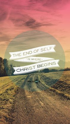 The End of Self is where Christ begins.