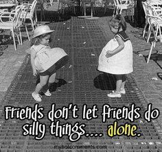 Friends don't let friends do silly things...alone.