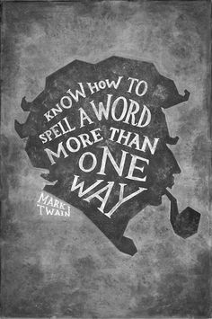 Know how to spell a word more than one way.  --Mark Twain