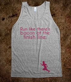 Run like there's bacon at the finish line. I need this!!!!