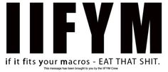 """IIFYM stands forIf It Fits Your Macros. The means basically, eat right, but don't get all caught up in the whole 'clean vs dirty' food debate that seems to still go on. If you want to eat whole grain bread, oats, brown rice, etc. etc. Then do it. If you want to eat white bread, white rice, and pop tarts, as long as it fits in with your other macronutrients and your goals in terms of caloric intake then it isn't going to make much of a difference in the long run. It all comes down to personal preference.    So, basically don't get into the whole """"If I have ice cream I'm going to get fat"""" or, """"I'll never have pizza again"""" mentality. If you want it, you can have it, just make sure it fits your macros.    This is not a diet. This is a way of life."""