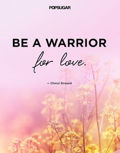 "Cheryl Strayed's Best Quotes on Love: ""Be a warrior for love."""
