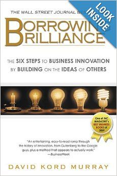 Borrowing Brilliance: The Six Steps to Business Innovation by Building on the Ideas of Others: David Kord Murray: 9781592405800: Amazon.com:...