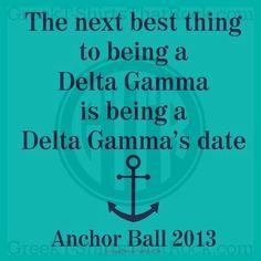 The next best thing to being a Delta Gamma is being a Delta Gamma's date. Anchor Ball. Buy your sorority bid day, recruitment, and fraternity rush shirts with GreekT-ShirtsThatRock today! (800) 644-3066 #GTTR