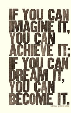 If you can imagine it, you can achieve it; If you can dream it, you can become it.