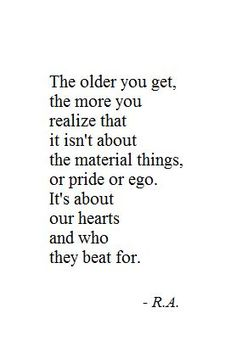 """The older you get, the more you realize that it isn't about material things, or pride or ego. It's about our hearts and who they beat for."""