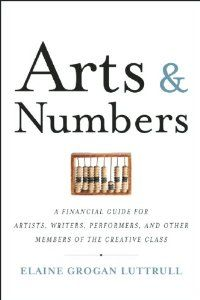 Arts & Numbers: A Financial Guide for Artists, Writers, Performers, and Other Members of the Creative Class by Elaine Grogan Luttrull