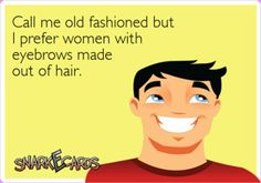 I prefer women with eyebrows made out of hair..LOL